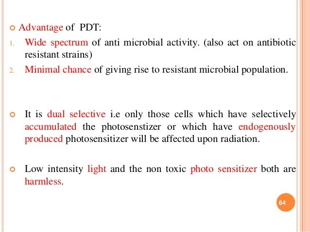  Advantage of PDT: 1. Wide spectrum of anti microbial activity. (also act on antibiotic resistant strains) 2. Minimal cha...