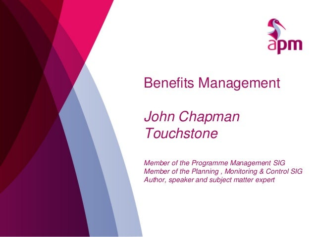 Benefits Management John Chapman Touchstone Member of the Programme Management SIG Member of the Planning , Monitoring & C...