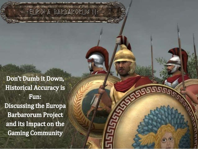 Don't Dumb it Down, Historical Accuracy is Fun: Discussing the Europa Barbarorum Project and its Impact on the Gaming Comm...
