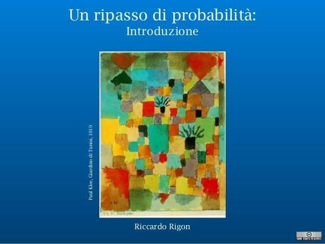 Un ripasso di probabilità: Introduzione PaulKlee,GiardinodiTunisi,1919 Riccardo Rigon