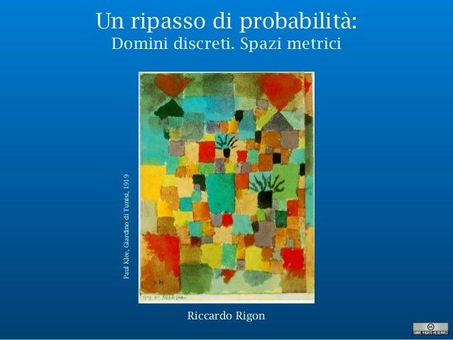 Un ripasso di probabilità: Domini discreti. Spazi metrici PaulKlee,GiardinodiTunisi,1919 Riccardo Rigon