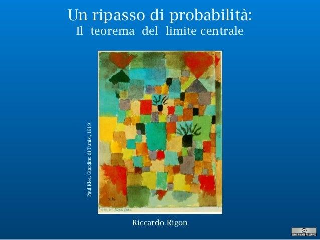 Un ripasso di probabilità: Il teorema del limite centrale PaulKlee,GiardinodiTunisi,1919 Riccardo Rigon