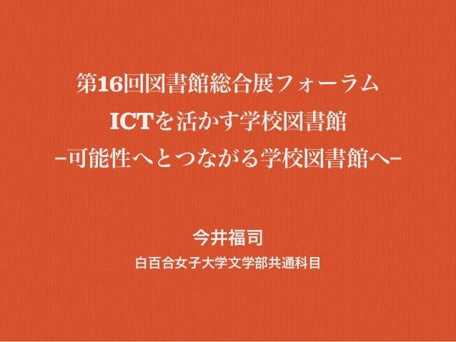 第16回図書館総合展フォーラム ICTを活かす学校図書館 −可能性へとつながる学校図書館へ− 今井福司 白百合女子大学文学部共通科目