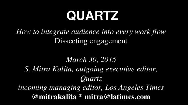 QUARTZ How to integrate audience into every work flow Dissecting engagement March 30, 2015 S. Mitra Kalita, outgoing execu...