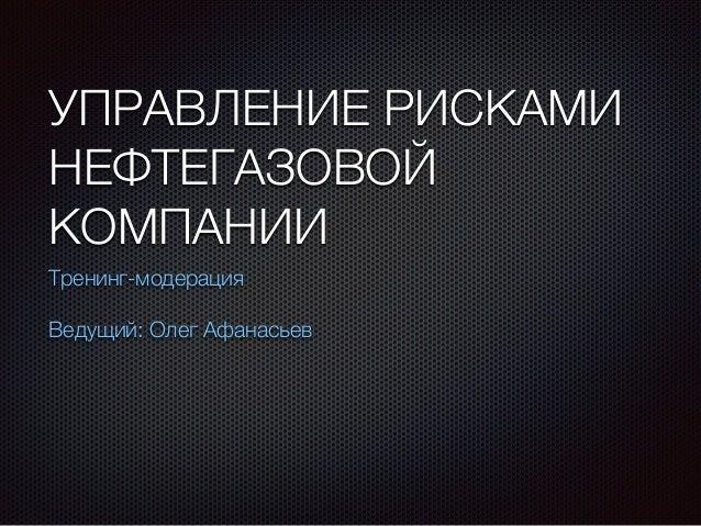 УПРАВЛЕНИЕ РИСКАМИ НЕФТЕГАЗОВОЙ КОМПАНИИ Тренинг-модерация Ведущий: Олег Афанасьев