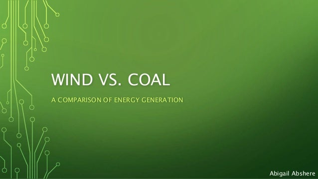 WIND VS. COAL A COMPARISON OF ENERGY GENERATION Abigail Abshere
