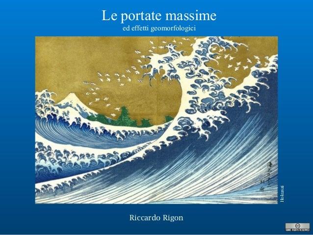 Riccardo Rigon Le portate massime ed effetti geomorfologici Hokusai