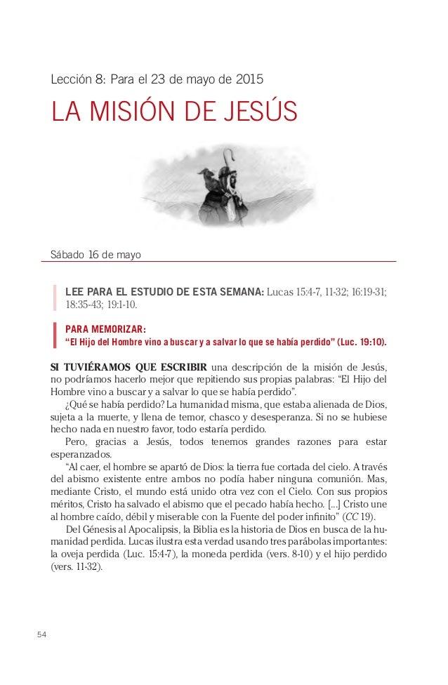54 Lección 8: Para el 23 de mayo de 2015 LA MISIÓN DE JESÚS Sábado 16 de mayo LEE PARA EL ESTUDIO DE ESTA SEMANA: Lucas 15...