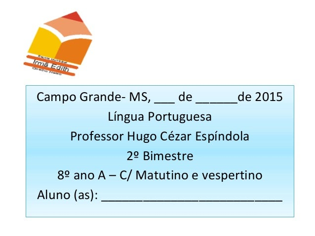 Campo Grande- MS, ___ de ______de 2015 Língua Portuguesa Professor Hugo Cézar Espíndola 2º Bimestre 8º ano A – C/ Matutino...