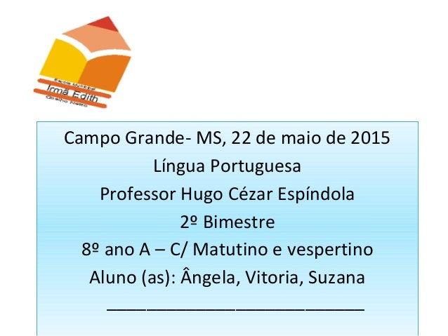 Campo Grande- MS, 22 de maio de 2015 Língua Portuguesa Professor Hugo Cézar Espíndola 2º Bimestre 8º ano A – C/ Matutino e...