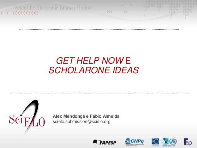 GET HELP NOW E SCHOLARONE IDEAS Alex Mendonça e Fábio Almeida scielo.submission@scielo.org