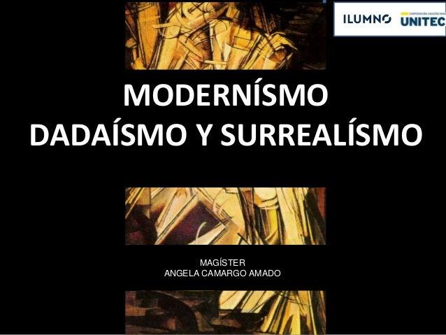 MODERNÍSMO DADAÍSMO Y SURREALÍSMO MAGÍSTER ANGELA CAMARGO AMADO