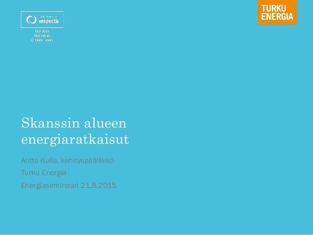 Skanssin alueen energiaratkaisut Antto Kulla, kehityspäällikkö Turku Energia Energiaseminaari 21.8.2015