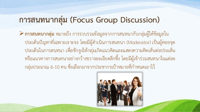 การสนทนากลุ่ม (Focus Group Discussion) การสนทนากลุ่ม หมายถึง การรวบรวมข้อมูลจากการสนทนากับกลุ่มผู้ให้ข้อมูลใน ประเด็นปัญห...