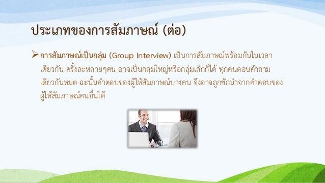 ประเภทของการสัมภาษณ์ (ต่อ) การสัมภาษณ์เป็นกลุ่ม (Group Interview) เป็นการสัมภาษณ์พร้อมกันในเวลา เดียวกัน ครั้งละหลายๆคน อ...