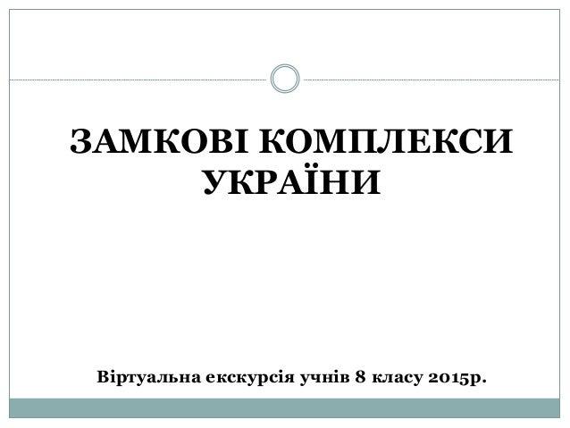 ЗАМКОВІ КОМПЛЕКСИ УКРАЇНИ Віртуальна екскурсія учнів 8 класу 2015р.