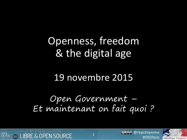 @repcitoyenne #OSSParis Openness, freedom & the digital age 19 novembre 2015 2 Open Government – Et maintenant on fait quo...