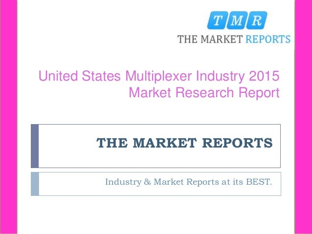 THE MARKET REPORTS Industry & Market Reports at its BEST. United States Multiplexer Industry 2015 Market Research Report
