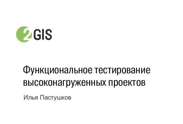 Илья Пастушков Функциональное тестирование высоконагруженных проектов