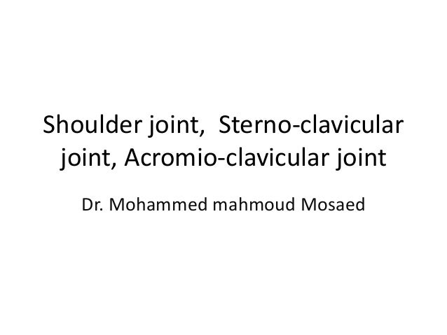 Shoulder joint, Sterno-clavicular joint, Acromio-clavicular joint Dr. Mohammed mahmoud Mosaed