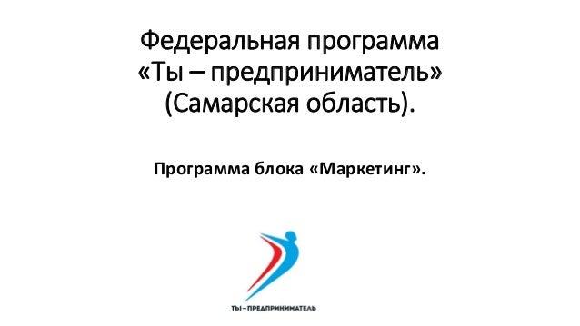 Федеральная программа «Ты – предприниматель» (Самарская область). Программа блока «Маркетинг».