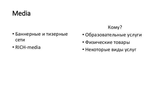 Media • Баннерные и тизерные сети • RICH-media Кому? • Образовательные услуги • Физические товары • Некоторые виды услуг