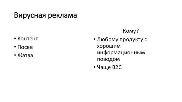 Вирусная реклама • Контент • Посев • Жатва Кому? • Любому продукту с хорошим информационным поводом • Чаще B2C