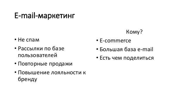 E-mail-маркетинг • Не спам • Рассылки по базе пользователей • Повторные продажи • Повышение лояльности к бренду Кому? • E-...