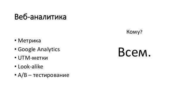 Веб-аналитика • Метрика • Google Analytics • UTM-метки • Look-alike • А/B – тестирование Кому? Всем.