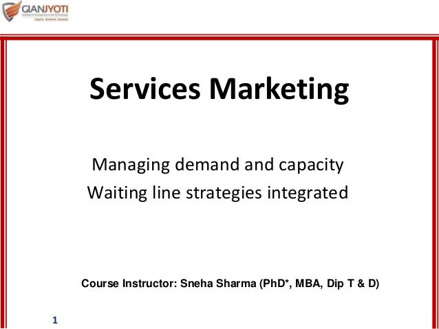 1 Managing demand and capacity Waiting line strategies integrated Services Marketing Course Instructor: Sneha Sharma (PhD*...