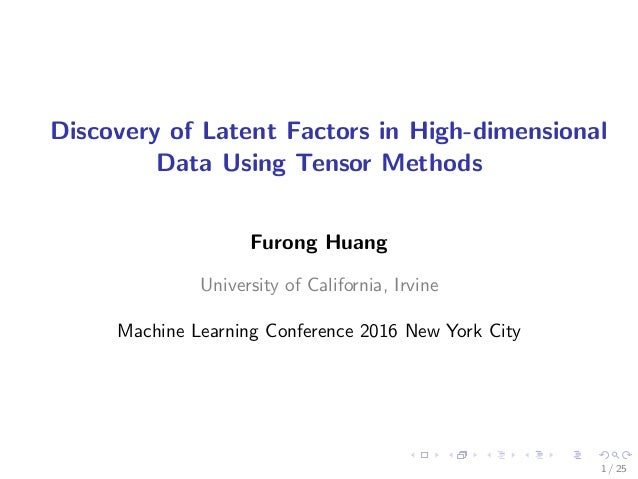 Discovery of Latent Factors in High-dimensional Data Using Tensor Methods Furong Huang University of California, Irvine Ma...