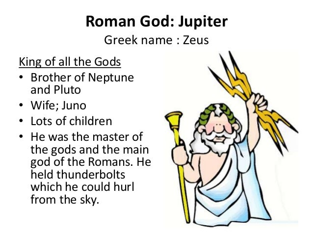 Roman God: Jupiter Greek name : Zeus King of all the Gods • Brother of Neptune and Pluto • Wife; Juno • Lots of children •...