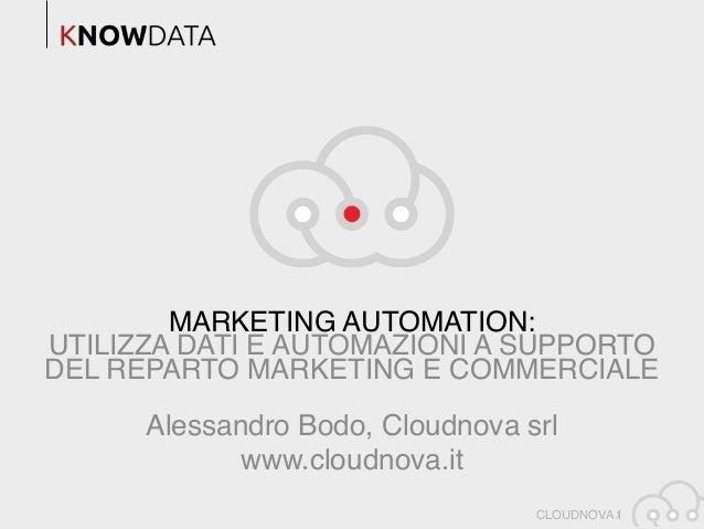 CLOUDNOVA / MARKETING AUTOMATION: UTILIZZA DATI E AUTOMAZIONI A SUPPORTO DEL REPARTO MARKETING E COMMERCIALE 1 Alessandro ...