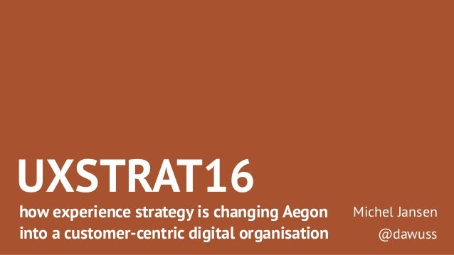 UXSTRAT16 how experience strategy is changing Aegon into a customer-centric digital organisation Michel Jansen @dawuss