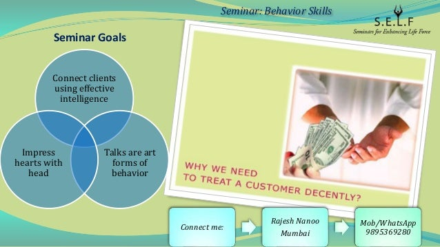 Seminar Goals Connect clients using effective intelligence Talks are art forms of behavior Impress hearts with head Semina...