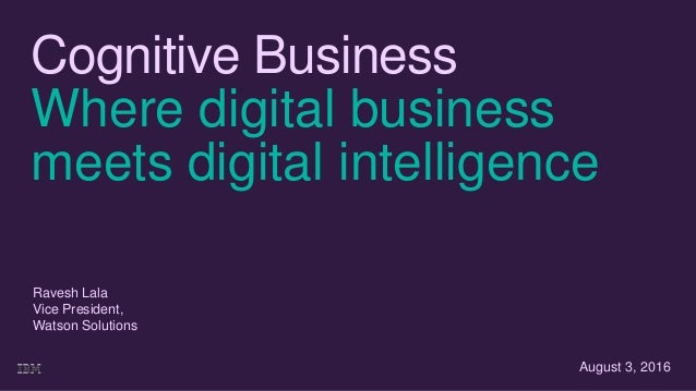 Cognitive Business Where digital business meets digital intelligence August 3, 2016 Ravesh Lala Vice President, Watson Sol...
