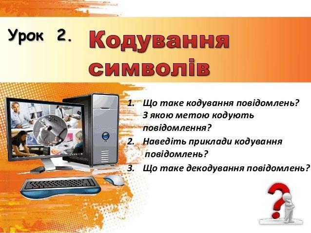 Урок 2. 1. Що таке кодування повідомлень? З якою метою кодують повідомлення? 2. Наведіть приклади кодування повідомлень? 3...