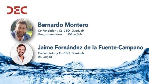 Bernardo Montero Co-Fundador y Co-CEO, GuudJob @negritomontero @Guudjob Jaime Fernández de la Fuente-Campano Co-Fundador y...