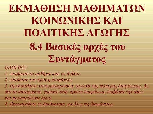 ΕΚΜΑΘΗΣΗ ΜΑΘΗΜΑΤΩΝ ΚΟΙΝΩΝΙΚΗΣ ΚΑΙ ΠΟΛΙΤΙΚΗΣ ΑΓΩΓΗΣ 8.4 Βασικές αρχές του Συντάγματος ΟΔΗΓΙΕΣ: 1. Διαβάστε το μάθημα από το...