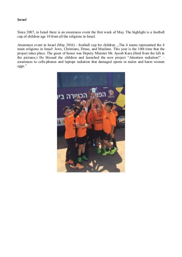 Israel Since 2007, in Israel there is an awareness event the first week of May. The highlight is a football cup of childre...