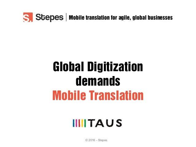 © 2016 - Stepes Global Digitization demands Mobile Translation Mobile translation for agile, global businesses
