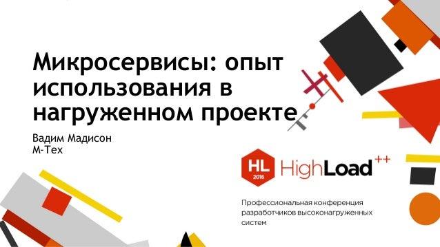 Микросервисы: опыт использования в нагруженном проекте Вадим Мадисон М-Тех