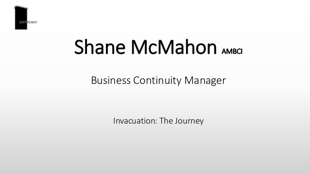 Shane McMahon AMBCI Business Continuity Manager Invacuation: The Journey
