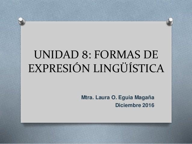 UNIDAD 8: FORMAS DE EXPRESIÓN LINGÜÍSTICA Mtra. Laura O. Eguia Magaña Diciembre 2016