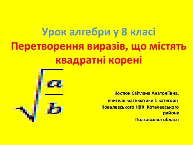 Урок алгебри у 8 класі Перетворення виразів, що містять квадратні корені Костюк Світлана Анатоліївна, вчитель математики 1...
