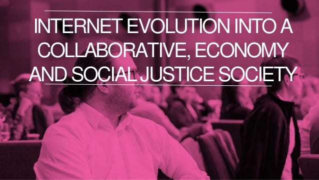 WE ARE HYPERCONNECTED AS NEVER BEFORE INTERNETEVOLUTIONINTOA COLLABORATIVE,ECONOMY ANDSOCIALJUSTICESOCIETY