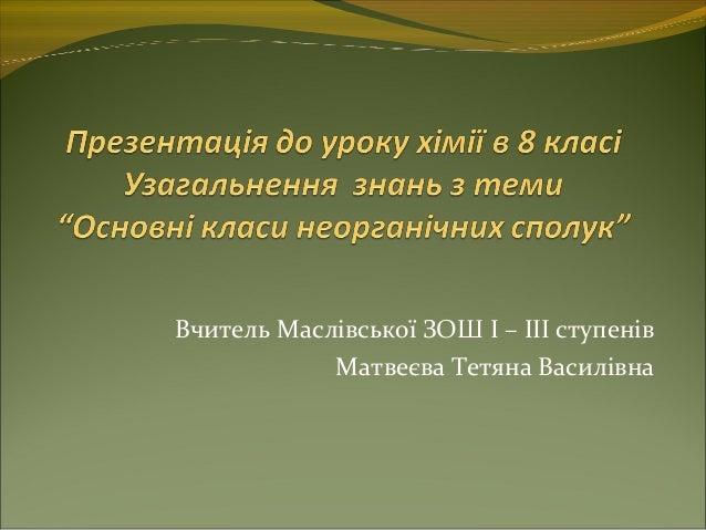 Вчитель Маслівської ЗОШ І – ІІІ ступенів Матвеєва Тетяна Василівна