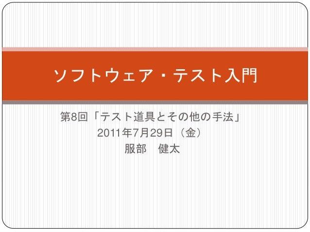 第8回「テスト道具とその他の手法」 2011年7月29日(金) 服部 健太 ソフトウェア・テスト入門