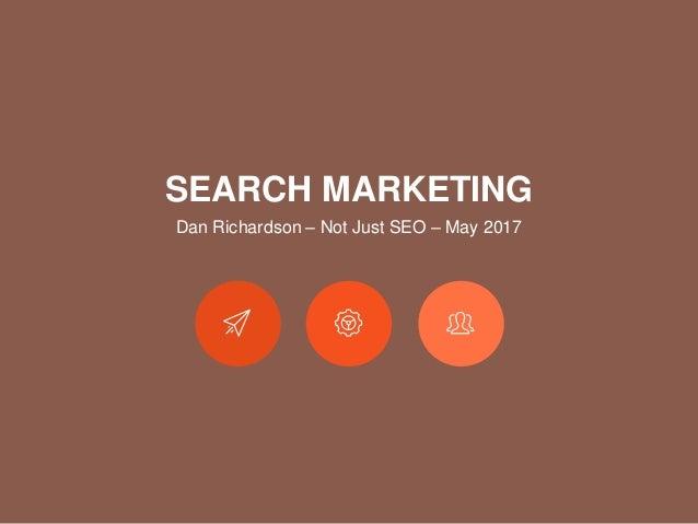 SEARCH MARKETING Dan Richardson – Not Just SEO – May 2017