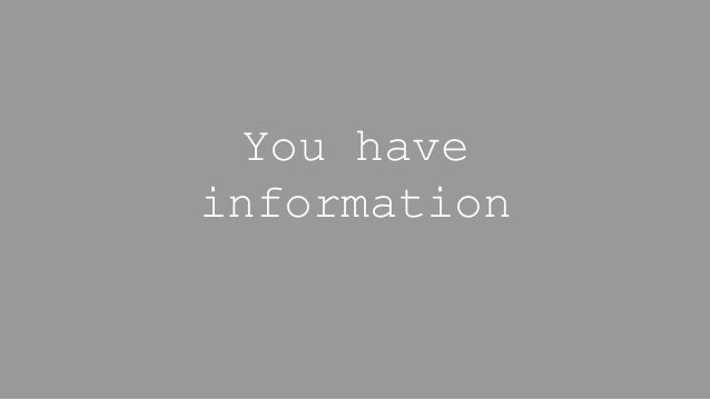 You have information